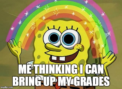 Imagination Spongebob Meme | ME THINKING I CAN BRING UP MY GRADES | image tagged in memes,imagination spongebob | made w/ Imgflip meme maker