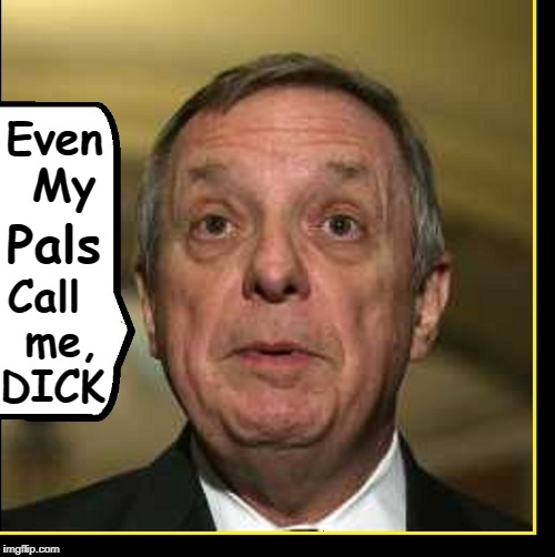 A Real Dick | Call  me, DICK Pals Even My | image tagged in vince vance,dick durbin,government corruption,congress,divisive,obstructionist | made w/ Imgflip meme maker
