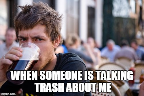 Lazy College Senior Meme | WHEN SOMEONE IS TALKING TRASH ABOUT ME | image tagged in memes,lazy college senior | made w/ Imgflip meme maker