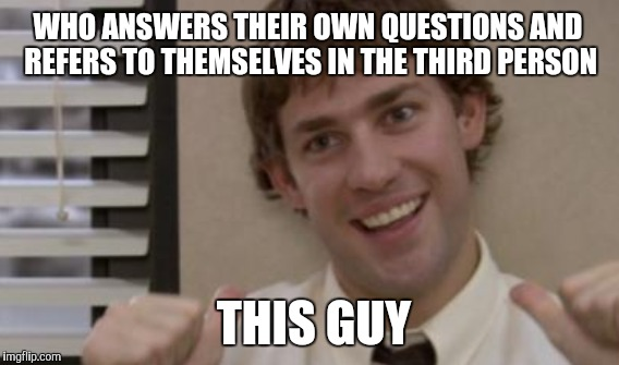 WHO ANSWERS THEIR OWN QUESTIONS AND REFERS TO THEMSELVES IN THE THIRD PERSON THIS GUY | made w/ Imgflip meme maker