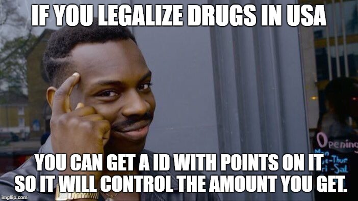 Roll Safe Think About It Meme | IF YOU LEGALIZE DRUGS IN USA YOU CAN GET A ID WITH POINTS ON IT SO IT WILL CONTROL THE AMOUNT YOU GET. | image tagged in memes,roll safe think about it | made w/ Imgflip meme maker