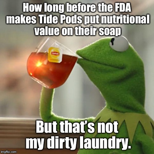 Because inquiring minds want to know | . | image tagged in memes,tide pods,fda,nutritional value,funny,kermit the frog meme | made w/ Imgflip meme maker