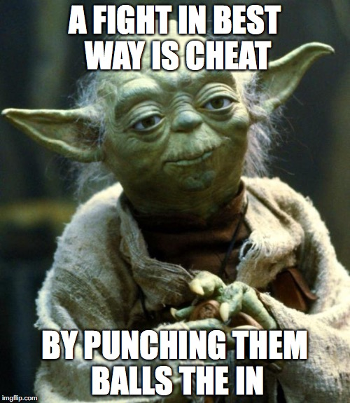 Star Wars Yoda Meme | A FIGHT IN BEST WAY IS CHEAT BY PUNCHING THEM BALLS THE IN | image tagged in memes,star wars yoda | made w/ Imgflip meme maker