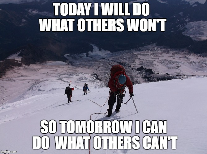 Mountaineering | TODAY I WILL DO WHAT OTHERS WON'T SO TOMORROW I CAN DO  WHAT OTHERS CAN'T | image tagged in mountain climbing | made w/ Imgflip meme maker