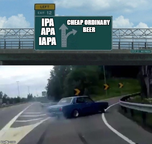 Left Exit 12 Off Ramp | IPA CHEAP ORDINARY BEER APA IAPA | image tagged in exit 12 highway meme | made w/ Imgflip meme maker