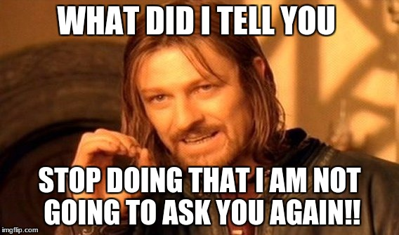 One Does Not Simply Meme | WHAT DID I TELL YOU STOP DOING THAT I AM NOT GOING TO ASK YOU AGAIN!! | image tagged in memes,one does not simply | made w/ Imgflip meme maker