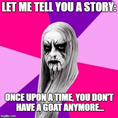 LET ME TELL YOU A STORY: ONCE UPON A TIME, YOU DON'T HAVE A GOAT ANYMORE... | image tagged in black metal fashionista | made w/ Imgflip meme maker