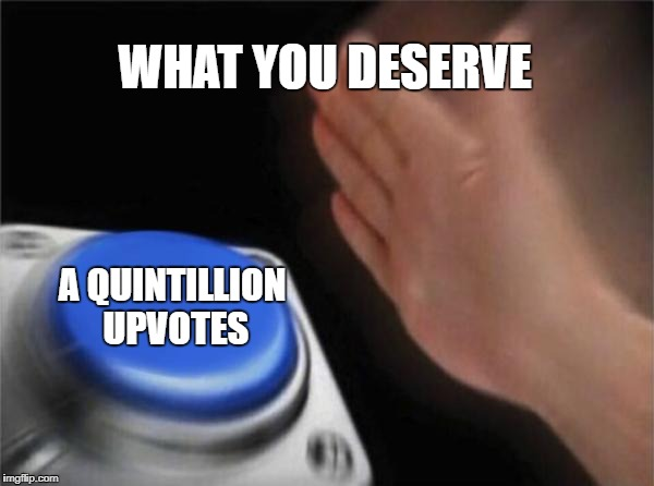 Blank Nut Button Meme | WHAT YOU DESERVE A QUINTILLION UPVOTES | image tagged in memes,blank nut button | made w/ Imgflip meme maker