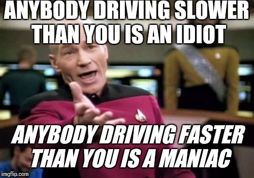 As George Carlin once said: | ANYBODY DRIVING SLOWER THAN YOU IS AN IDIOT ANYBODY DRIVING FASTER THAN YOU IS A MANIAC | image tagged in memes,picard wtf | made w/ Imgflip meme maker