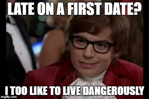 I Too Like To Live Dangerously Meme | LATE ON A FIRST DATE? I TOO LIKE TO LIVE DANGEROUSLY | image tagged in memes,i too like to live dangerously | made w/ Imgflip meme maker