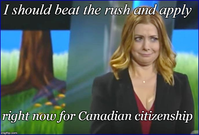 I should beat the rush and apply right now for Canadian citizenship | made w/ Imgflip meme maker