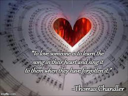 "To love someone... | ""To love someone is to learn the song in their heart and sing it to them when they have forgotten it."" ~Thomas Chandler 