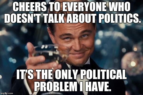 Leonardo Dicaprio Cheers Meme | CHEERS TO EVERYONE WHO DOESN'T TALK ABOUT POLITICS. IT'S THE ONLY POLITICAL PROBLEM I HAVE. | image tagged in memes,leonardo dicaprio cheers,politics | made w/ Imgflip meme maker