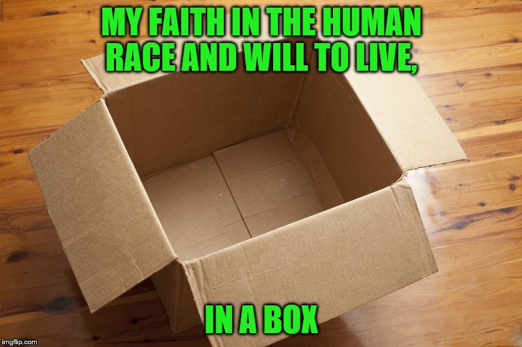 I am so sad... lik did if u cri evrtime | MY FAITH IN THE HUMAN RACE AND WILL TO LIVE, IN A BOX | image tagged in memes,box,i don't want to live on this planet anymore | made w/ Imgflip meme maker