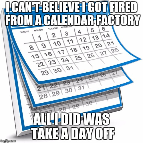 I CAN'T BELIEVE I GOT FIRED FROM A CALENDAR FACTORY ALL I DID WAS TAKE A DAY OFF | image tagged in calendar | made w/ Imgflip meme maker