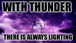 WITH THUNDER THERE IS ALWAYS LIGHTING | image tagged in thunder,lightning,memes,meme | made w/ Imgflip meme maker
