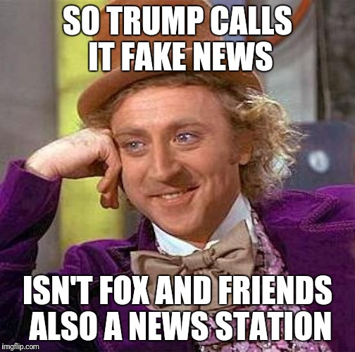 Fox and Friends  | SO TRUMP CALLS IT FAKE NEWS ISN'T FOX AND FRIENDS ALSO A NEWS STATION | image tagged in memes,creepy condescending wonka | made w/ Imgflip meme maker