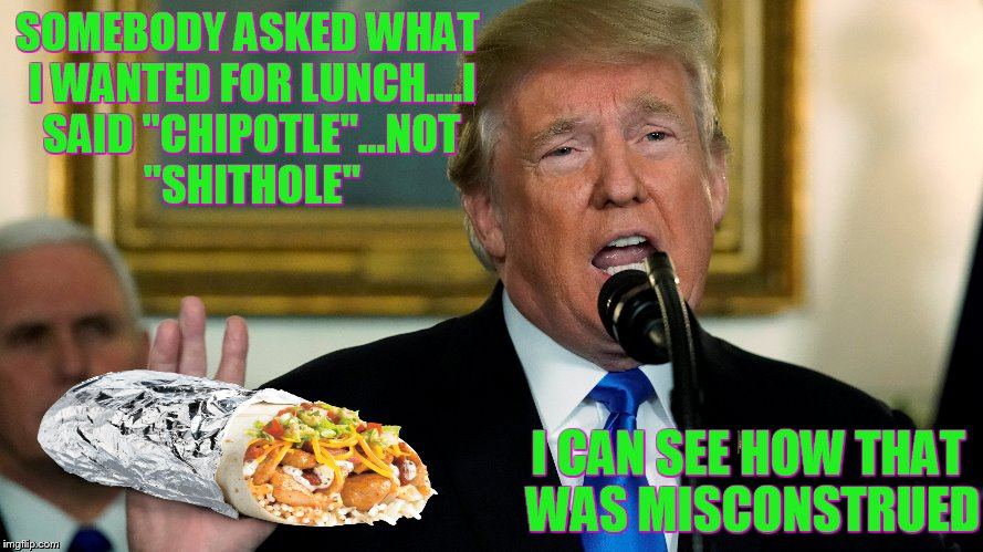 "shithole....chipotle....same thing | SOMEBODY ASKED WHAT I WANTED FOR LUNCH....I SAID ""CHIPOTLE""...NOT ""SHITHOLE"" I CAN SEE HOW THAT WAS MISCONSTRUED 