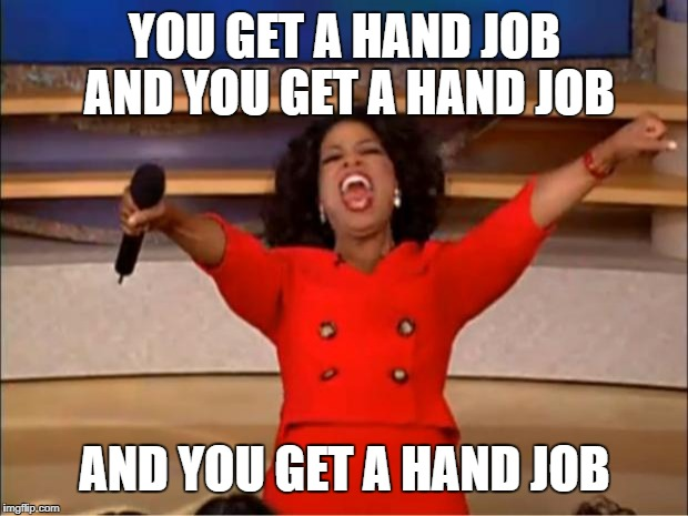 Oprah You Get A Meme | YOU GET A HAND JOB AND YOU GET A HAND JOB AND YOU GET A HAND JOB | image tagged in memes,oprah you get a | made w/ Imgflip meme maker