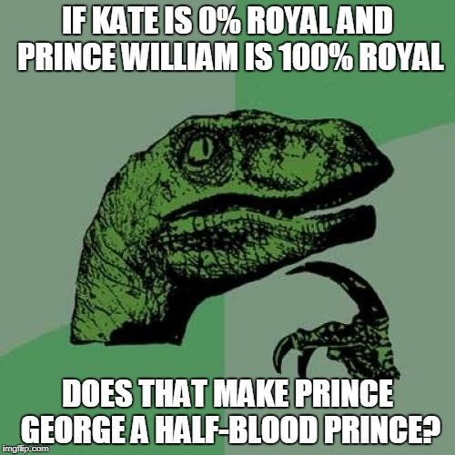 This meme brought to you by: Roonil Wazlib | IF KATE IS 0% ROYAL AND PRINCE WILLIAM IS 100% ROYAL DOES THAT MAKE PRINCE GEORGE A HALF-BLOOD PRINCE? | image tagged in memes,philosoraptor | made w/ Imgflip meme maker
