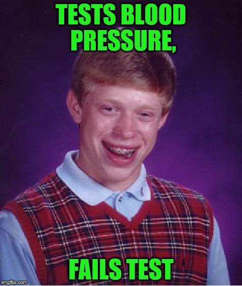 Bad Luck Brian Meme | TESTS BLOOD PRESSURE, FAILS TEST | image tagged in memes,bad luck brian | made w/ Imgflip meme maker