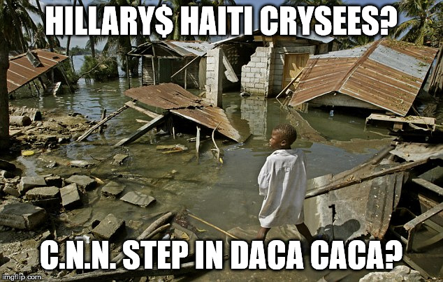 Hillary'$ Haiti CrySees? | HILLARY$ HAITI CRYSEES? C.N.N. STEP IN DACA CACA? | image tagged in haiti,clinton foundation,shithole,earthquake,fake news,hillary | made w/ Imgflip meme maker