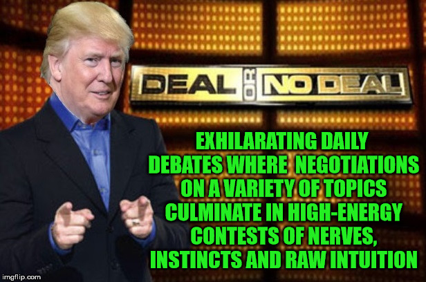 Trump's Deal Or No Deal | EXHILARATING DAILY DEBATES WHERE  NEGOTIATIONS ON A VARIETY OF TOPICS CULMINATE IN HIGH-ENERGY CONTESTS OF NERVES, INSTINCTS AND RAW INTUITI | image tagged in trump deal or no deal,memes,government,donald trump,aint nobody got time for that | made w/ Imgflip meme maker
