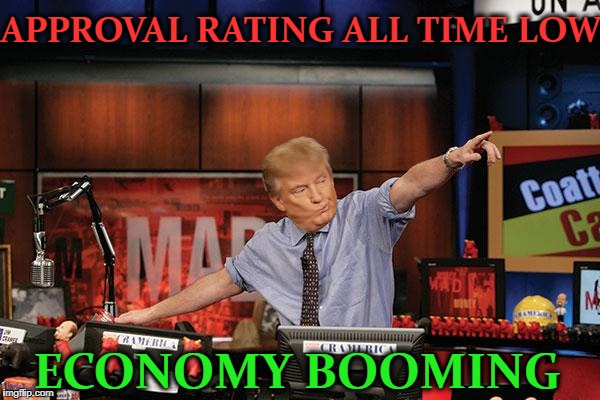 My 401k approves  | APPROVAL RATING ALL TIME LOW ECONOMY BOOMING | image tagged in memes,mad money jim cramer,donald trump pointing,funny,economy | made w/ Imgflip meme maker