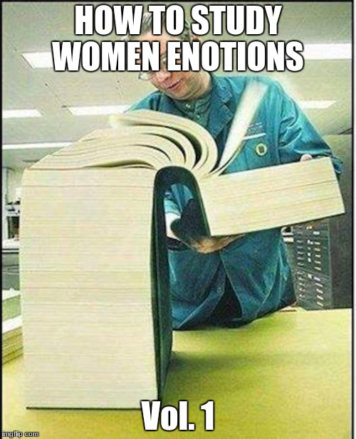 big book | HOW TO STUDY WOMEN ENOTIONS Vol. 1 | image tagged in big book,memes | made w/ Imgflip meme maker