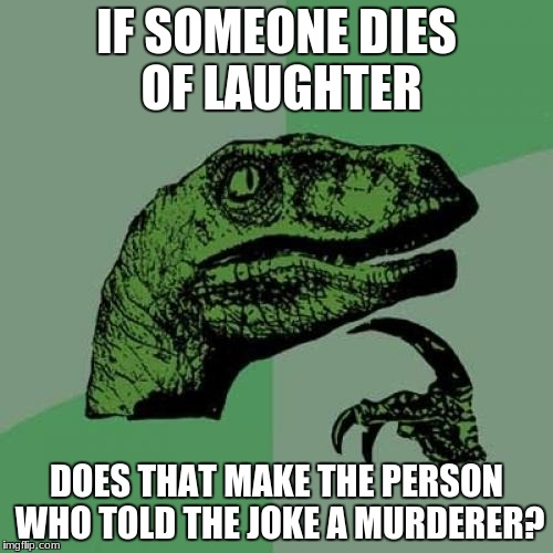 Philosoraptor Meme | IF SOMEONE DIES OF LAUGHTER DOES THAT MAKE THE PERSON WHO TOLD THE JOKE A MURDERER? | image tagged in memes,philosoraptor | made w/ Imgflip meme maker