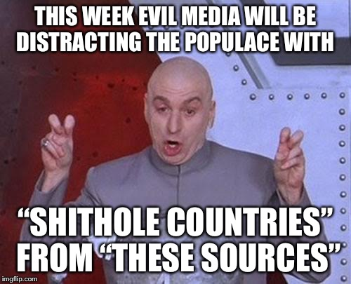"Dr Evil Laser Meme | THIS WEEK EVIL MEDIA WILL BE DISTRACTING THE POPULACE WITH ""SHITHOLE COUNTRIES"" FROM ""THESE SOURCES"" 