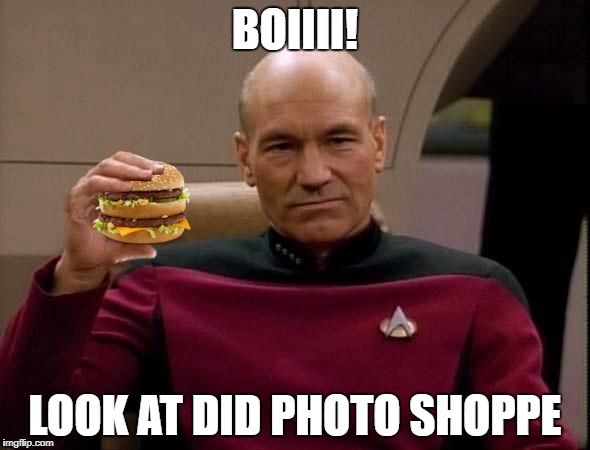 Picard with Big Mac | BOIIII! LOOK AT DID PHOTO SHOPPE | image tagged in picard with big mac | made w/ Imgflip meme maker