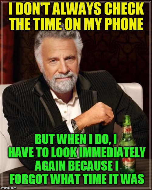 The Most Interesting Man In The World Meme | I DON'T ALWAYS CHECK THE TIME ON MY PHONE BUT WHEN I DO, I HAVE TO LOOK IMMEDIATELY AGAIN BECAUSE I FORGOT WHAT TIME IT WAS | image tagged in memes,the most interesting man in the world,time,cell phone,i can never remember | made w/ Imgflip meme maker