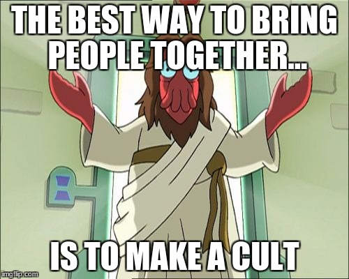 Zoidberg Jesus | THE BEST WAY TO BRING PEOPLE TOGETHER... IS TO MAKE A CULT | image tagged in memes,zoidberg jesus | made w/ Imgflip meme maker