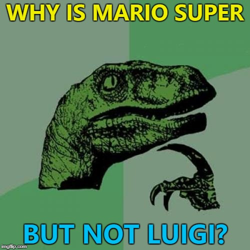 Maybe he has to pass an exam... :) | WHY IS MARIO SUPER BUT NOT LUIGI? | image tagged in memes,philosoraptor,super mario,video games,nintendo,luigi | made w/ Imgflip meme maker