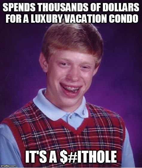 Bad Luck Brian Meme | SPENDS THOUSANDS OF DOLLARS FOR A LUXURY VACATION CONDO IT'S A $#ITHOLE | image tagged in memes,bad luck brian | made w/ Imgflip meme maker