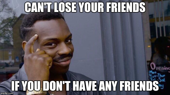 Roll Safe Think About It Meme | CAN'T LOSE YOUR FRIENDS IF YOU DON'T HAVE ANY FRIENDS | image tagged in memes,roll safe think about it | made w/ Imgflip meme maker
