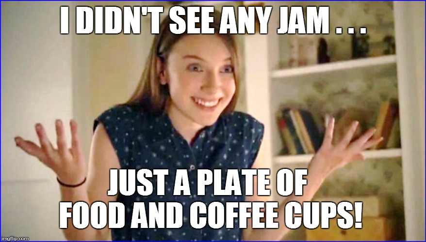 I DIDN'T SEE ANY JAM . . . JUST A PLATE OF FOOD AND COFFEE CUPS! | made w/ Imgflip meme maker
