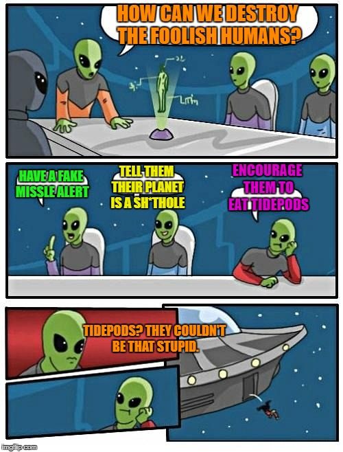 Recent events | HOW CAN WE DESTROY THE FOOLISH HUMANS? HAVE A FAKE MISSLE ALERT TELL THEM THEIR PLANET IS A SH*THOLE ENCOURAGE THEM TO EAT TIDEPODS TIDEPODS | image tagged in memes,alien meeting suggestion | made w/ Imgflip meme maker