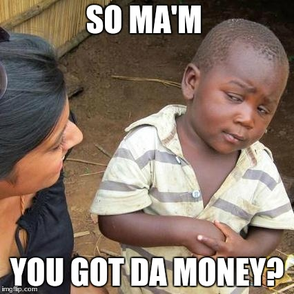 Third World Skeptical Kid Meme | SO MA'M YOU GOT DA MONEY? | image tagged in memes,third world skeptical kid | made w/ Imgflip meme maker