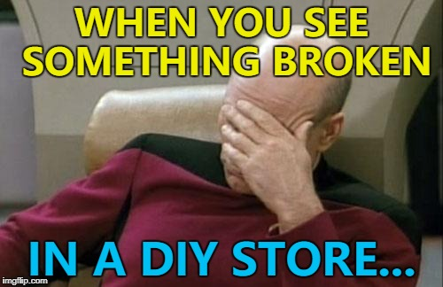 The stuff's there to fix it... | WHEN YOU SEE SOMETHING BROKEN IN A DIY STORE... | image tagged in memes,captain picard facepalm,diy,shops | made w/ Imgflip meme maker