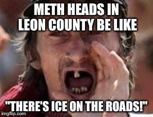 "redneck no teeth | METH HEADS IN LEON COUNTY BE LIKE ""THERE'S ICE ON THE ROADS!"" 