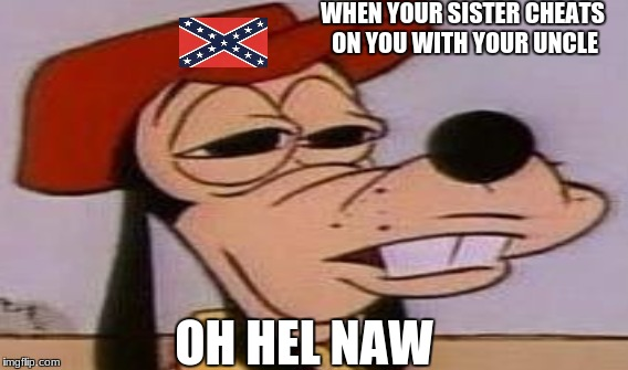 inbreeding | WHEN YOUR SISTER CHEATS ON YOU WITH YOUR UNCLE OH HEL NAW | image tagged in country,redneck,incest | made w/ Imgflip meme maker