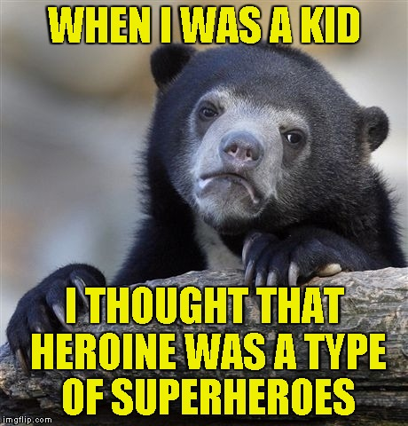 Confession Bear Meme | WHEN I WAS A KID I THOUGHT THAT HEROINE WAS A TYPE OF SUPERHEROES | image tagged in memes,confession bear | made w/ Imgflip meme maker