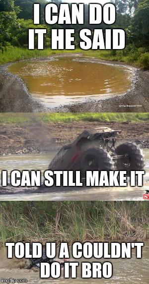 i can do it | I CAN DO IT HE SAID TOLD U A COULDN'T DO IT BRO I CAN STILL MAKE IT | image tagged in redneck,mudding | made w/ Imgflip meme maker