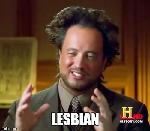 Ancient Aliens Meme | LESBIAN | image tagged in memes,ancient aliens | made w/ Imgflip meme maker