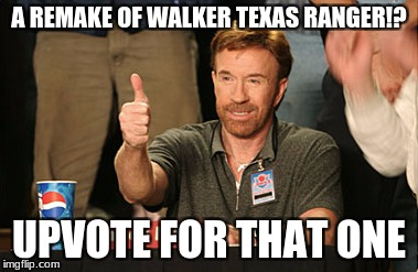 Chuck Norris Approves Meme | A REMAKE OF WALKER TEXAS RANGER!? UPVOTE FOR THAT ONE | image tagged in memes,chuck norris approves,chuck norris | made w/ Imgflip meme maker