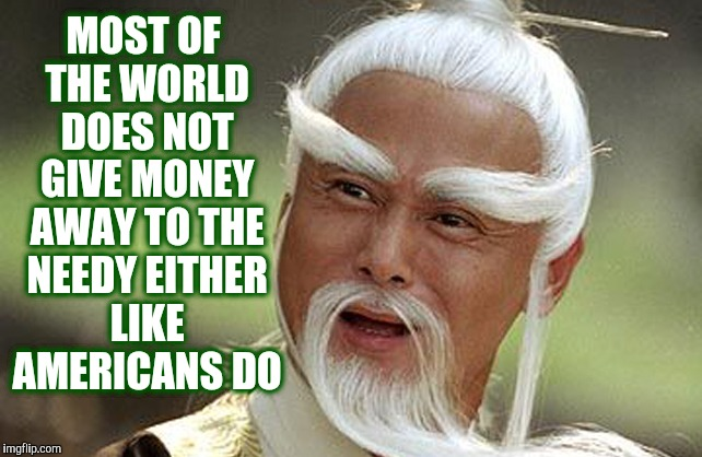 Wise Man Is Impressed | MOST OF THE WORLD DOES NOT GIVE MONEY AWAY TO THE NEEDY EITHER LIKE AMERICANS DO | image tagged in wise man is impressed | made w/ Imgflip meme maker
