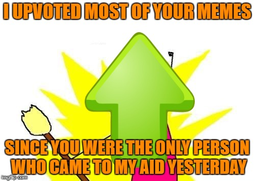 X All The Y Meme | I UPVOTED MOST OF YOUR MEMES SINCE YOU WERE THE ONLY PERSON WHO CAME TO MY AID YESTERDAY | image tagged in memes,x all the y | made w/ Imgflip meme maker