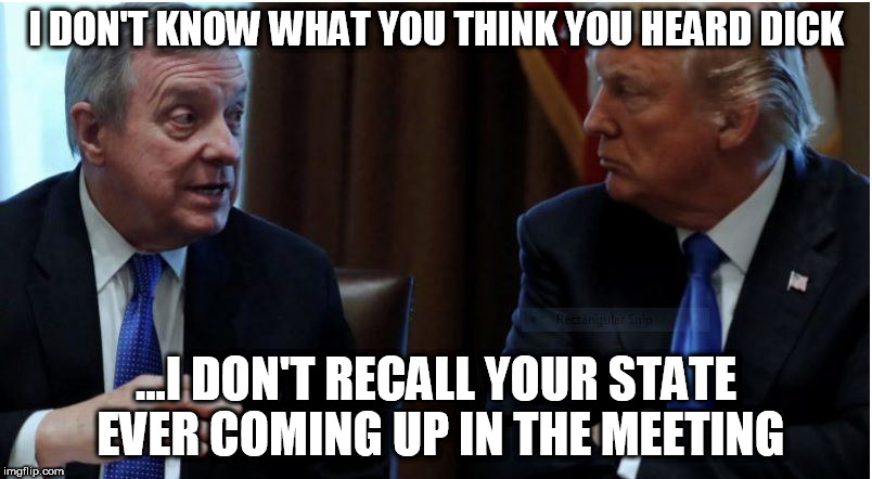 I DON'T KNOW WHAT YOU THINK YOU HEARD DICK ...I DON'T RECALL YOUR STATE EVER COMING UP IN THE MEETING | image tagged in dick durbin | made w/ Imgflip meme maker